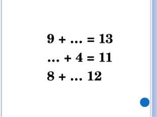 9 + … = 13 … + 4 = 11 8 + … 12