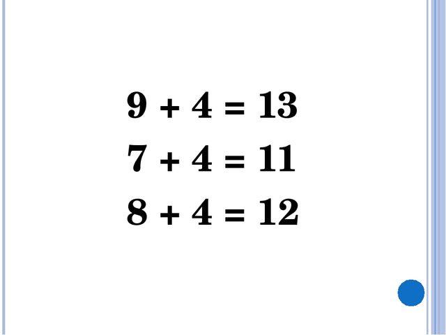 9 + 4 = 13 7 + 4 = 11 8 + 4 = 12