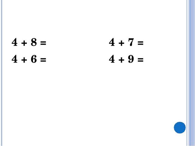 4 + 8 = 4 + 7 = 4 + 6 = 4 + 9 =