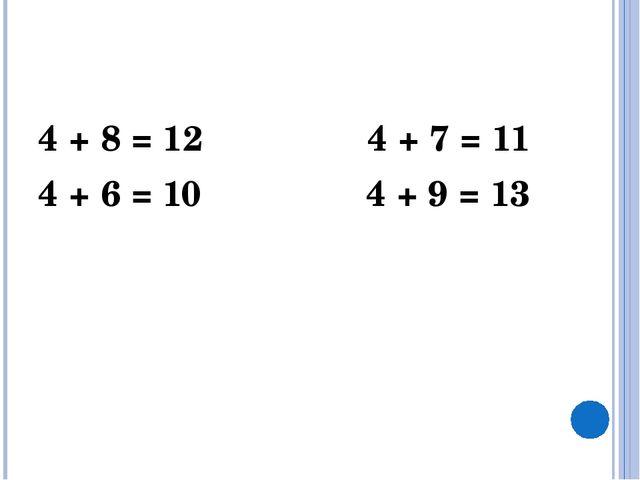 4 + 8 = 12 4 + 7 = 11 4 + 6 = 10 4 + 9 = 13