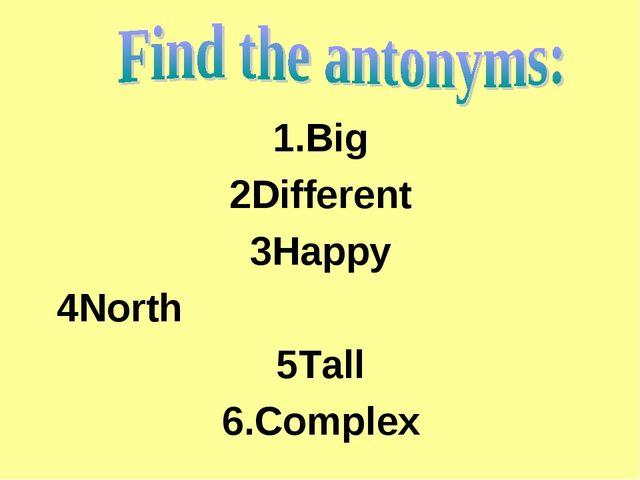 1.Big 2Different 3Happy 4North 5Tall 6.Complex