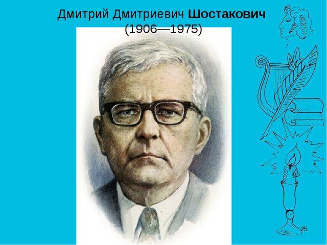 * Дмитрий ДмитриевичШостакович (1906—1975)