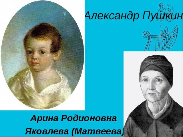 Арина Родионовна Яковлева (Матвеева) Александр Пушкин *