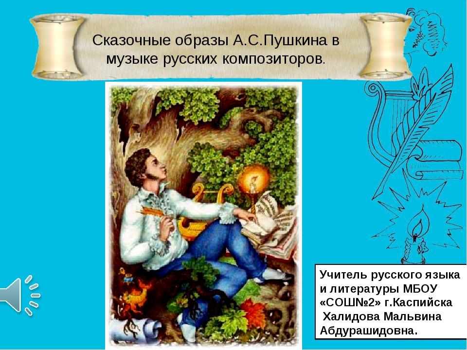 Сказочные образы А.С.Пушкина в музыке русских композиторов. * Учитель русско...