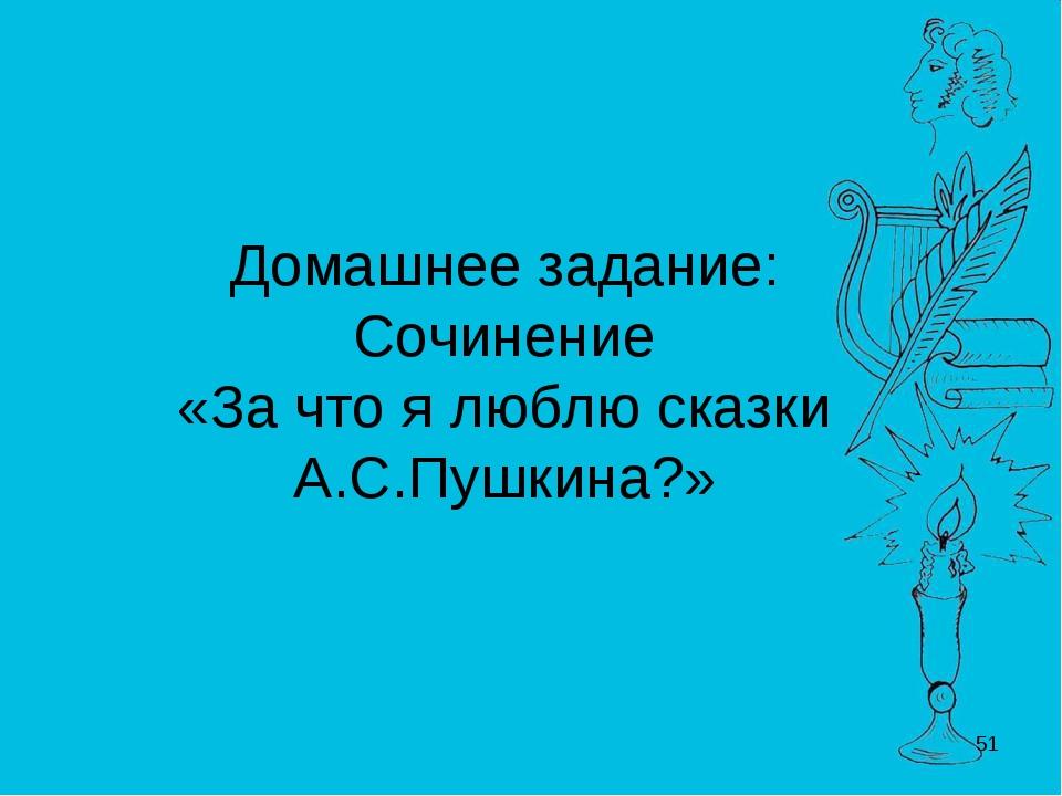 Домашнее задание: Сочинение «За что я люблю сказки А.С.Пушкина?» *