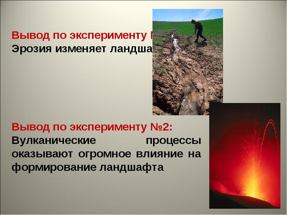 Вывод по эксперименту №1: Эрозия изменяет ландшафт  Вывод по эксперименту №2...