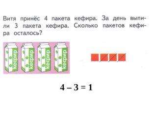 4 – 3 = 1