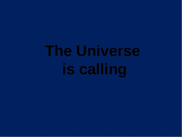 The Universe is calling Данная презентация состоит из двух разделов. Возможно...