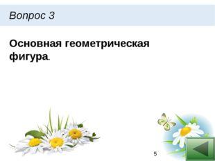 Вопрос 3 Основная геометрическая фигура.