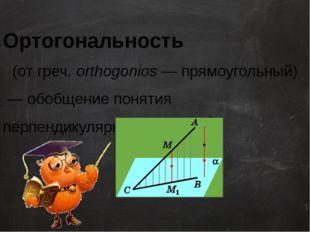 Ортогональность (от греч. оrthogonios— прямоугольный) — обобщение понятия п