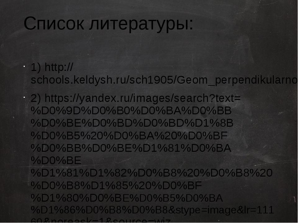 Список литературы: 1) http://schools.keldysh.ru/sch1905/Geom_perpendikularnos...