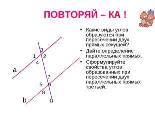 ПОВТОРЯЙ – КА ! 3 1 2 4 а 7 5 6 8 b c Какие виды углов образуются при пересе