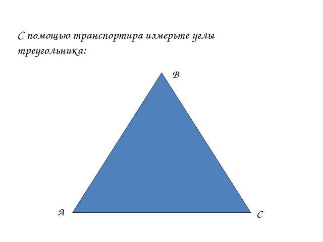 С помощью транспортира измерьте углы треугольника: А В С