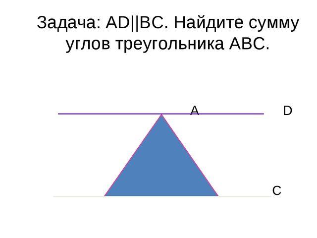 Задача: AD||ВС. Найдите сумму углов треугольника АВС. А D В С