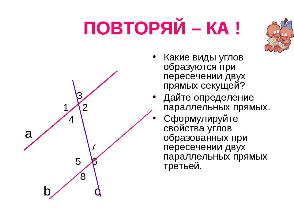 ПОВТОРЯЙ – КА ! 3 1 2 4 а 7 5 6 8 b c Какие виды углов образуются при пересе...