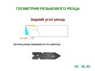 ГЕОМЕТРИЯ РЕЗЬБОВОГО РЕЗЦА Задний угол резца  = 10° … 15° Заточка резца пров