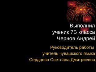 Выполнил ученик 7Б класса Чернов Андрей Руководитель работы учитель чувашског
