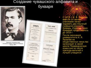 Создание чувашского алфавита и букваря С 1873 г. И. Я. Яковлев вместе со свои
