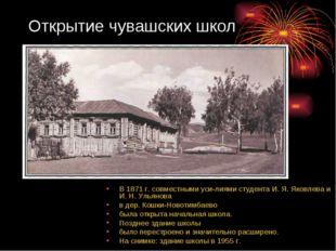 Открытие чувашских школ В 1871 г. совместными усилиями студента И. Я. Яковле