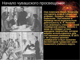 Начало чувашского просвещения Они помогали Ивану Яковлеву составлять новый чу