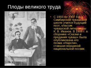 Плоды великого труда С 1903 по 1907 год в Симбирской чувашской школе учился б