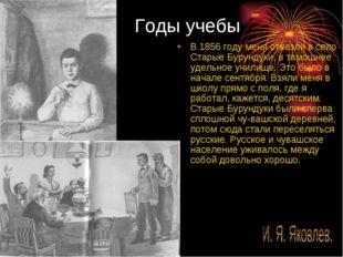 Годы учебы В 1856 году меня отвезли в село Старые Бурундуки, в тамошнее удель