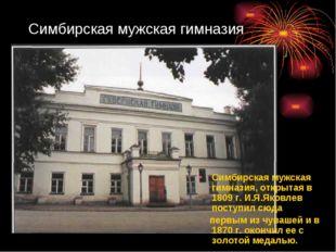 Симбирская мужская гимназия Симбирская мужская гимназия, открытая в 1809 г. И