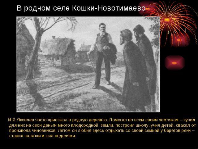В родном селе Кошки-Новотимаево И.Я.Яковлев часто приезжал в родную деревню....