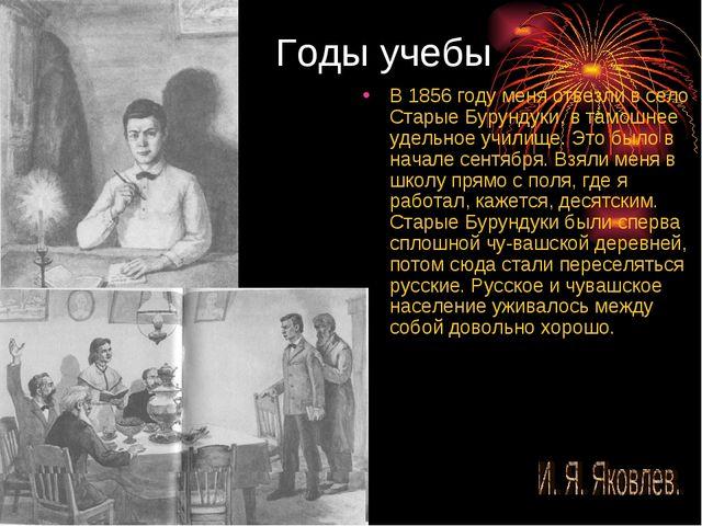 Годы учебы В 1856 году меня отвезли в село Старые Бурундуки, в тамошнее удель...