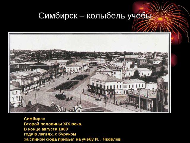 Симбирск – колыбель учебы Симбирск Второй половины XIX века. В конце августа...