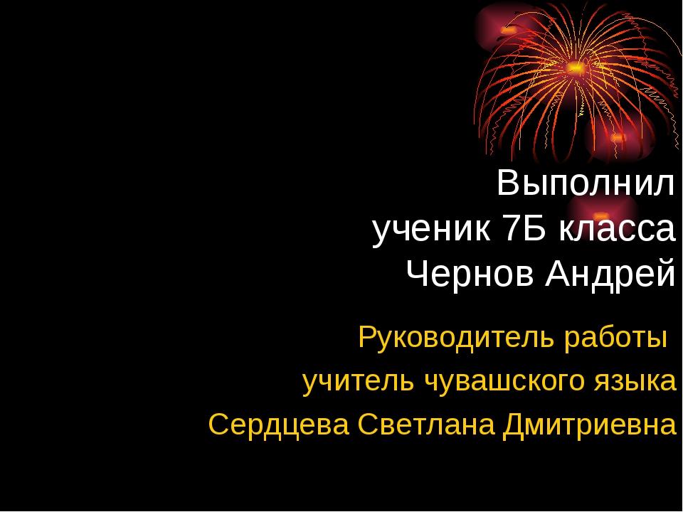 Выполнил ученик 7Б класса Чернов Андрей Руководитель работы учитель чувашског...