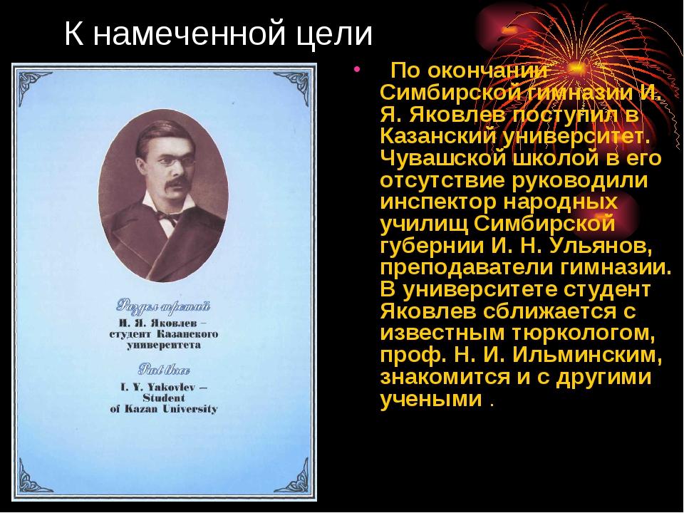 К намеченной цели По окончании Симбирской гимназии И. Я. Яковлев поступил в К...