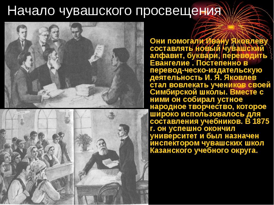 Начало чувашского просвещения Они помогали Ивану Яковлеву составлять новый чу...