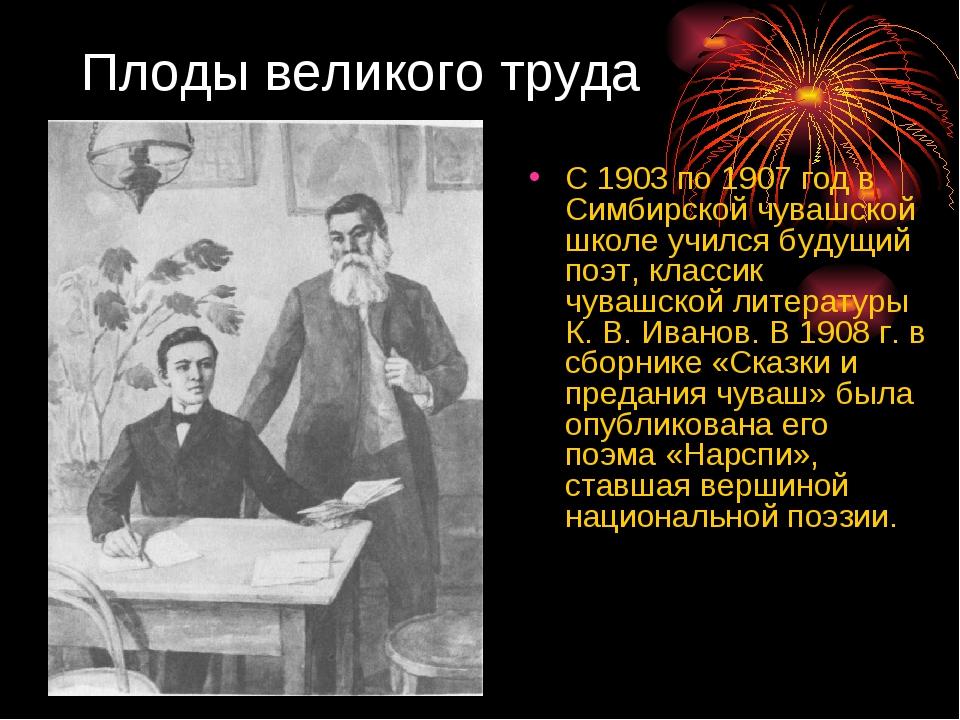 Плоды великого труда С 1903 по 1907 год в Симбирской чувашской школе учился б...