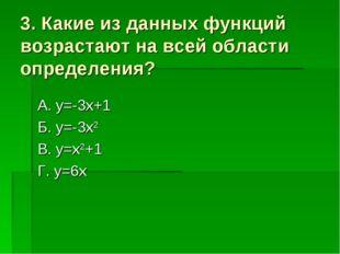 3. Какие из данных функций возрастают на всей области определения? А. y=-3x+1