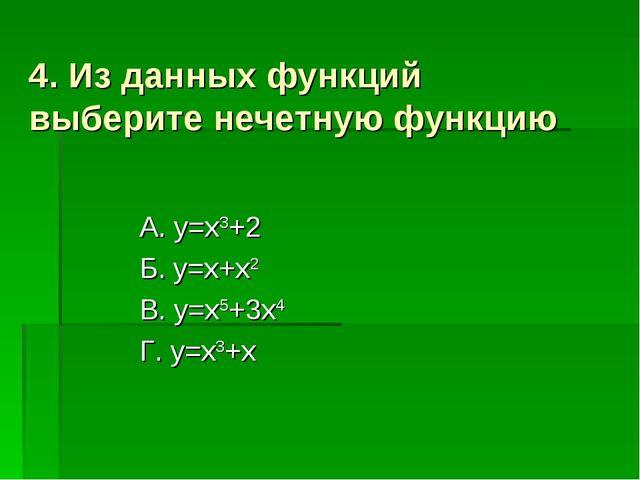 4. Из данных функций выберите нечетную функцию А. y=x3+2 Б. y=x+x2 В. y=x5+3x...