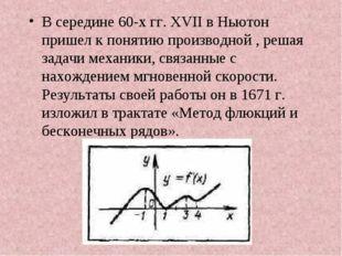 В середине 60-х гг. XVII в Ньютон пришел к понятию производной , решая задачи