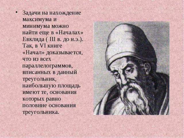 Задачи на нахождение максимума и минимума можно найти еще в «Началах» Евклида...