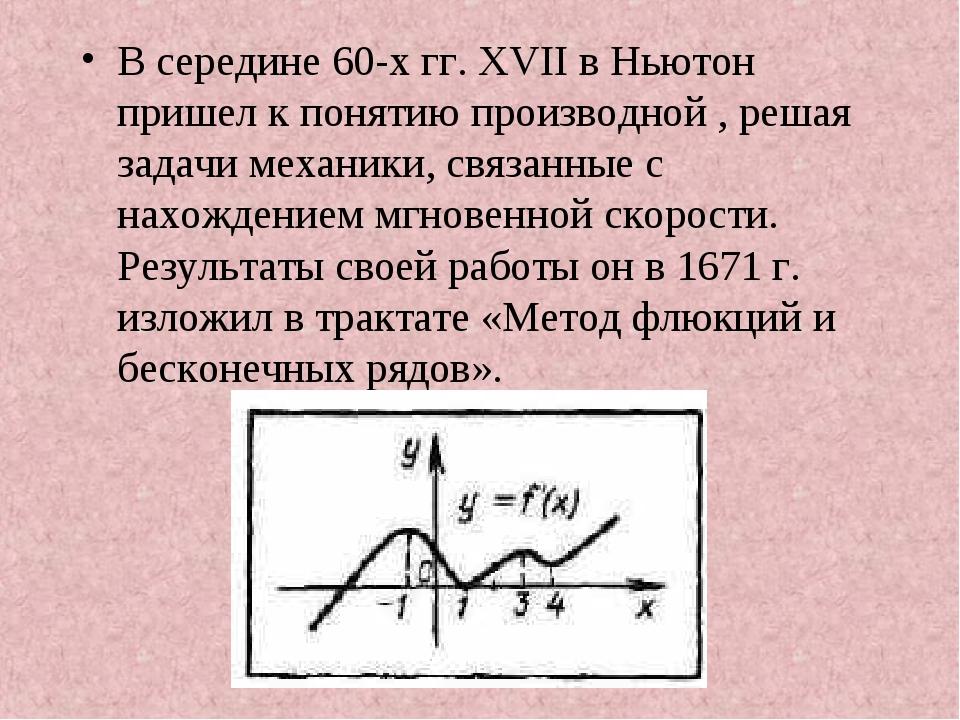 В середине 60-х гг. XVII в Ньютон пришел к понятию производной , решая задачи...