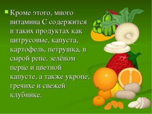 Кроме этого, много витамина C содержится в таких продуктах как цитрусовые, ка