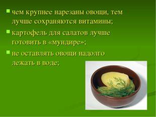 чем крупнее нарезаны овощи, тем лучше сохраняются витамины; картофель для сал