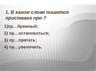 1. В каком слове пишется приставка пре-? 1)пр…брежный; 2) пр…остановиться; 3