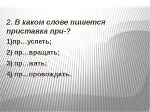 2. В каком слове пишется приставка при-? 1)пр…успеть; 2) пр…вращать; 3) пр…ж