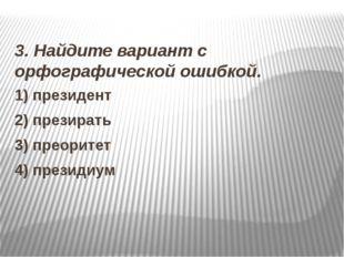 3. Найдите вариант с орфографической ошибкой. 1) президент 2) презирать 3) п