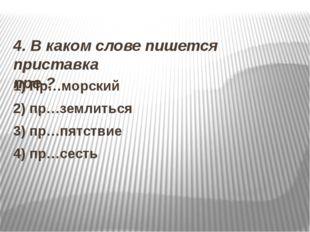 4. В каком слове пишется приставка пре-? 1) Пр…морский 2) пр…землиться 3) пр