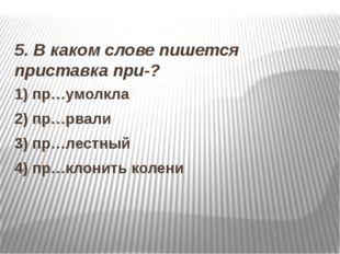 5. В каком слове пишется приставка при-? 1) пр…умолкла 2) пр…рвали 3) пр…лес