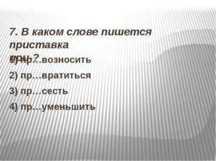 7. В каком слове пишется приставка при-? 1) пр…возносить 2) пр…вратиться 3)
