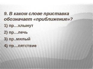 9. В каком слове приставка обозначает «приближение»? 1) пр…хлынут 2) пр…лечь