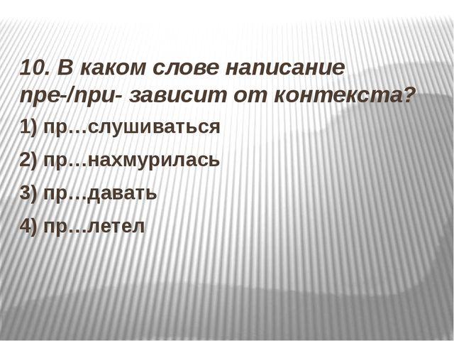 10. В каком слове написание пре-/при- зависит от контекста? 1) пр…слушиватьс...