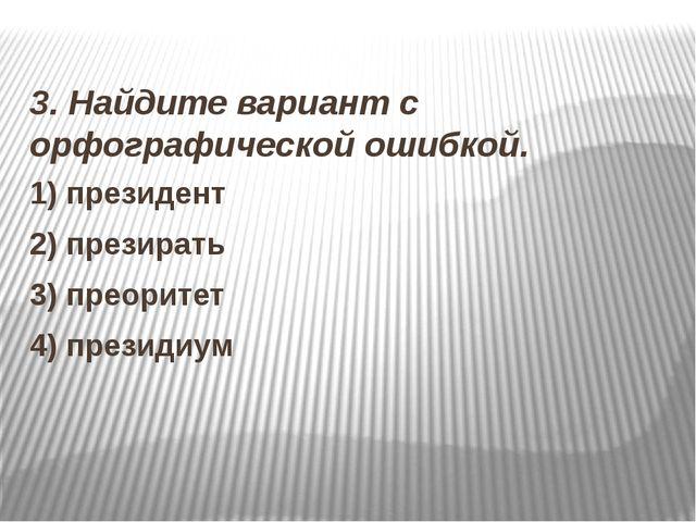 3. Найдите вариант с орфографической ошибкой. 1) президент 2) презирать 3) п...